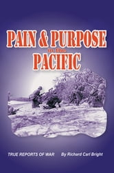 Pain and Purpose in the Pacific - True Reports of War ebook by Richard Carl Bright