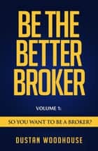 Be The Better Broker, Volume 1 ebook by Dustan Woodhouse