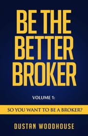 Be The Better Broker, Volume 1 - So You Want to Be a Broker? ebook by Dustan Woodhouse