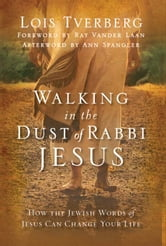 Walking in the Dust of Rabbi Jesus - How the Jewish Words of Jesus Can Change Your Life ebook by Lois Tverberg