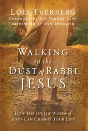 Walking in the Dust of Rabbi Jesus - How the Jewish Words of Jesus Can Change Your Life ebook by Lois Tverberg,Ray Vander Laan