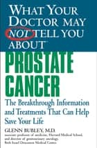 What Your Doctor May Not Tell You About(TM) Prostate Cancer - The Breakthrough Information and Treatments That Can Help Save Your Life ebook by