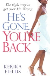 He's Gone...You're Back - The Right Way to Get Over Mr. Wrong ebook by Kerika Fields