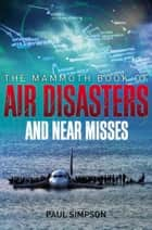 The Mammoth Book of Air Disasters and Near Misses ebook by Paul Simpson