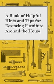 A Book of Helpful Hints and Tips for Restoring Furniture Around the House ebook by Anon.