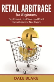 Retail Arbitrage For Beginners - Buy Items at Local Stores and Resell Them Online For Nice Profits ebook by Dale Blake