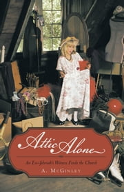 Attic Alone - An Ex–Jehovah's Witness Finds the Church ebook by A. McGinley