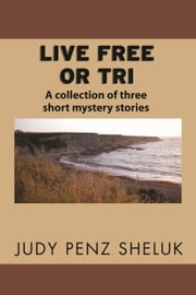 Live Free or Tri - A collection of three short mystery stories ebook by Judy Penz Sheluk