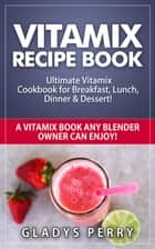 Vitamix Recipe Book: Ultimate Vitamix Cookbook for Breakfast, Lunch, Dinner & Dessert! Vitamix Recipes? Yes! But not just for Vitamix Blenders! A Vitamix Book Any Blender Owner Can Enjoy! eBook by Gladys Perry