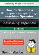 How to Become a Rotary-screen-printing-machine Operator - How to Become a Rotary-screen-printing-machine Operator ebook by Tammi Sweet
