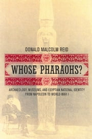 Whose Pharaohs?: Archaeology, Museums, and Egyptian National Identity from Napoleon to World War I ebook by Reid, Donald Malcolm
