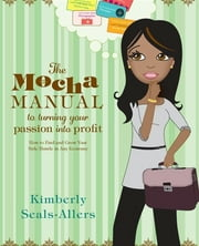 The Mocha Manual to Turning Your Passion into Profit - How to Find and Grow Your Side Hustle in Any Economy ebook by Kimberly Seals-Allers