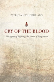 Cry of the Blood - The Agony of Suffering, the Power of Forgiveness ebook by Patricia Nash-Williams