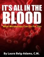 It's All In The Blood: What Microscopy Can Do For You ebook by Laura Belg-Adams, C.M.