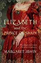 Elizabeth and the Prince of Spain ebook by Margaret Irwin