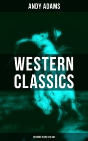 Western Classics - Andy Adams Edition (19 Books in One Volume) - The Double Trail, Rangering, A Winter Round-Up, A College Vagabond, At Comanche Ford, The Log of a Cowboy, The Outlet, Reed Anthony Cowman, The Wells Brothers, Around The Spade Wagon… ebook by Andy Adams