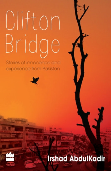 Clifton Bridge : Stories Of Innocence And Experience From Pakistan ebook by Irshad Abdul Kadiir