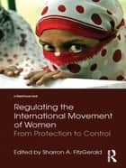 Regulating the International Movement of Women - From Protection to Control eBook by Sharron Fitzgerald