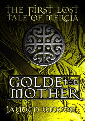 The First Lost Tale of Mercia: Golde the Mother ebook by Jayden Woods