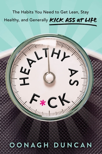 Healthy as F*ck - The Habits You Need to Get Lean, Stay Healthy, and Generally Kick Ass at Life ebook by Oonagh Duncan