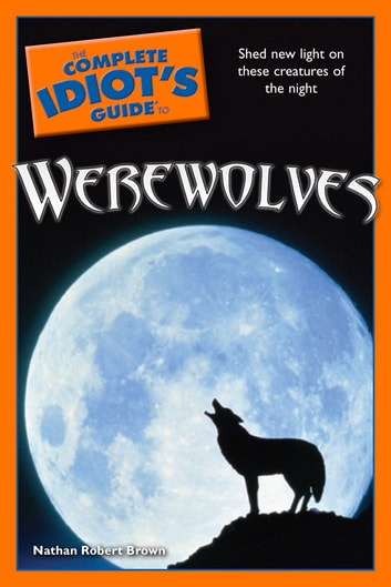 The Complete Idiot's Guide to Werewolves - Shed New Light on These Creatures of the Night ebook by Nathan Robert Brown