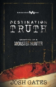 Destination Truth - Memoirs of a Monster Hunter ebook by Josh Gates