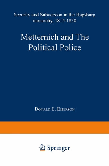 Metternich and the Political Police - Security and Subversion in the Hapsburg Monarchy (1815–1830) ebook by Donald Eugene Emerson