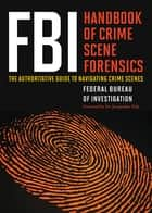 FBI Handbook of Crime Scene Forensics - The Authoritative Guide to Navigating Crime Scenes ebook by Federal Bureau of Investigation Federal Bureau of Investigation, Jacqueline Fish