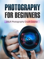 Photography: Discover Secrets on How You Can Get Visually Stunning Images Using Your DSLR - DSLR Photography Crush Course ebook by Olivia May