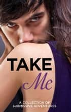 Take Me: A Collection of Submissive Adventures ebook by Sommer Marsden,Lucy Salisbury,Rose de Fer,Valerie Grey,Kathleen Tudor,Heather Towne,Tenille Brown,Victoria Blisse,Giselle Renarde
