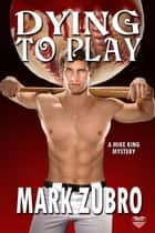 Dying To Play - A Mike King Mystery ebook by Mark Zubro