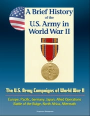 A Brief History of the U.S. Army in World War II: The U.S. Army Campaigns of World War II - Europe, Pacific, Germany, Japan, Allied Operations, Battle of the Bulge, North Africa, Aftermath