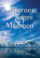 Heroes, Sages & Madmen ebook by A. Roy Horn
