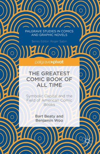 The Greatest Comic Book of All Time - Symbolic Capital and the Field of American Comic Books ebook by Benjamin Woo,Bart Beaty