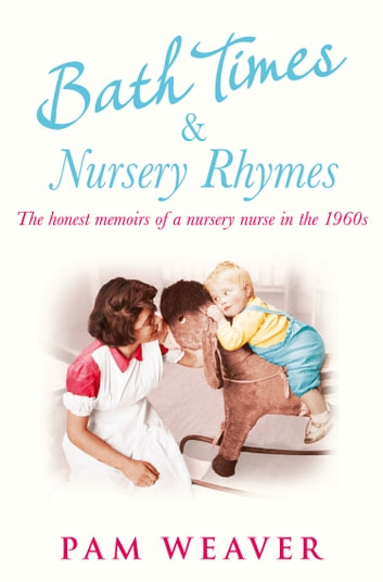 Bath Times and Nursery Rhymes: The memoirs of a nursery nurse in the 1960s 電子書 by Pam Weaver
