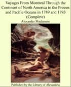 Voyages From Montreal Through the Continent of North America to the Frozen and Pacific Oceans in 1789 and 1793 (Complete) ebook by Alexander Mackenzie