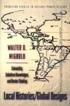 Local Histories/Global Designs: Coloniality, Subaltern Knowledges, and Border Thinking ebook by Walter D. D. Mignolo