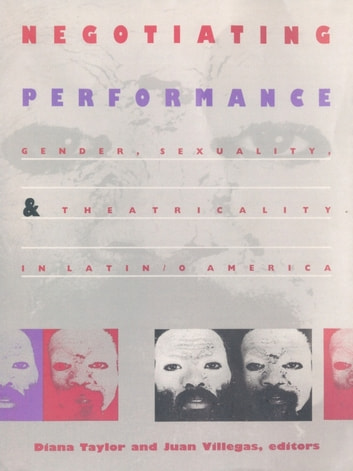 Negotiating Performance - Gender, Sexuality, and Theatricality in Latin/o America ebook by