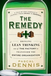 The Remedy - Bringing Lean Thinking Out of the Factory to Transform the Entire Organization ebook by Pascal Dennis