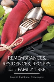 Remembrances, Residences, Recipes, and a Family Tree ebook by Connie Erickson Rosenquist
