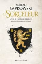 The Witcher : Le Sang des elfes - Sorceleur, T3 ebook by Andrzej Sapkowski