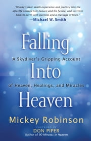 Falling Into Heaven - A Skydiver's Gripping Account of Heaven, Healings and Miracles ebook by Mickey Robinson