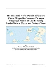 The 2007-2012 World Outlook for Natural Cheese Shipped in Consumer Packages Weighing 3 Pounds or Less Excluding Lowfat Natural Cheese and Cottage Chee ebook by ICON Group International, Inc.