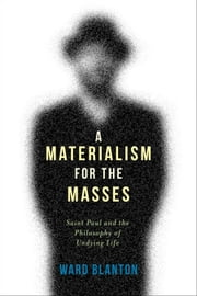 A Materialism for the Masses - Saint Paul and the Philosophy of Undying Life ebook by Ward Blanton