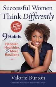 Successful Women Think Differently - 9 Habits to Make You Happier, Healthier, and More Resilient ebook by Valorie Burton