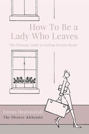 How To Be a Lady Who Leaves - The Ultimate Guide to Getting Divorce Ready ebook by Emma Heptonstall, Nina Farr