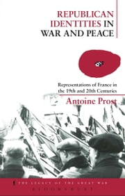 Republican Identities in War and Peace - Representations of France in the Nineteenth and Twentieth Centuries ebook by Antoine Prost,Jay Winter,Helen McPhail