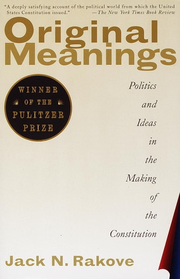 Original Meanings - Politics and Ideas in the Making of the Constitution ebook by Jack N. Rakove