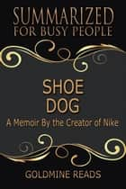 Shoe Dog - Summarized for Busy People: A Memoir By the Creator of Nike ebook by Goldmine Reads