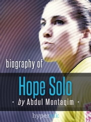 Hope Solo, World Cup Soccer Goalkeeper - Biography, Twitter, The Body Issue and more ebook by Abdul Montaqim